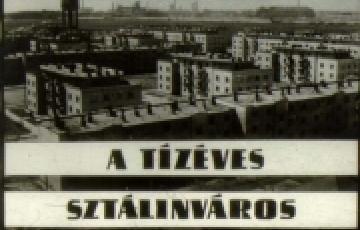 0000: A tízéves Sztálinváros - szóban, képben